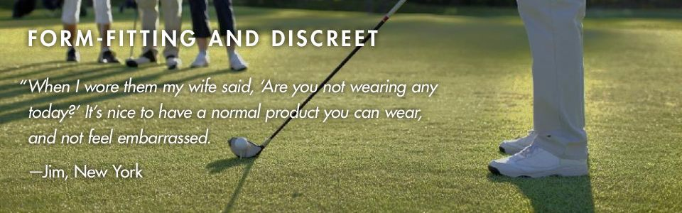 "FORM-FITTING AND DISCREET. ""When I wore them my wife said, Are you not wearing any today? It's nice to have a normal product you can wear, and not feel embarrassed."" –Jim, New York"